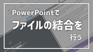 【PowerPoint】パワーポイントでファイルの結合を行う
