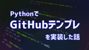【Python】GitHub投稿のテンプレ自動作成プログラムを実装する